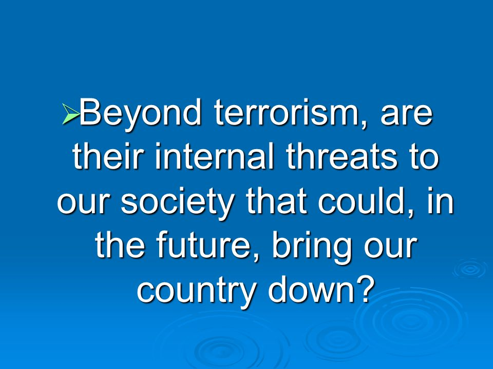 Beyond terrorism, are their internal threats to our society that could, in the future, bring our country down