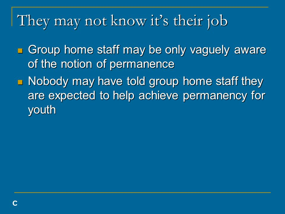They may not know it's their job Group home staff may be only vaguely aware of the notion of permanence Group home staff may be only vaguely aware of the notion of permanence Nobody may have told group home staff they are expected to help achieve permanency for youth Nobody may have told group home staff they are expected to help achieve permanency for youth C