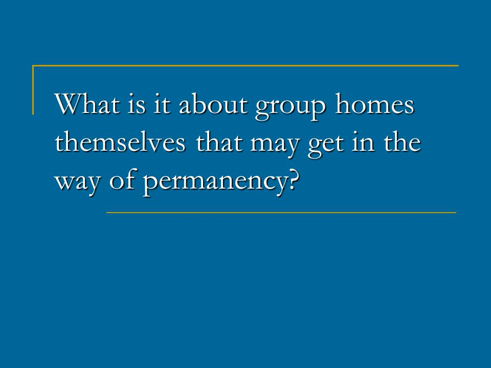 What is it about group homes themselves that may get in the way of permanency