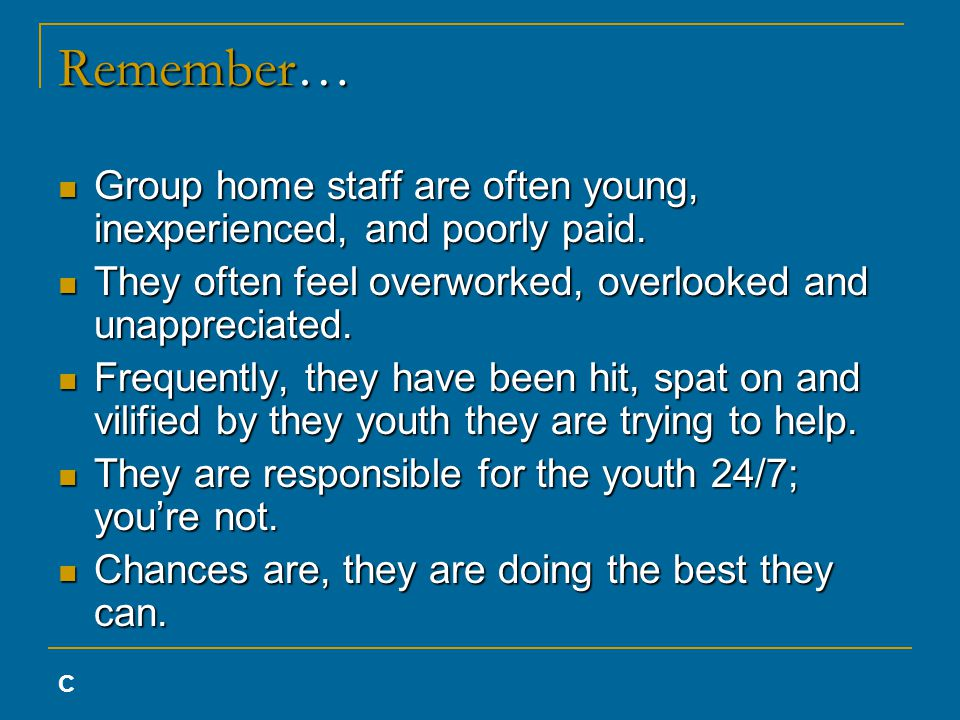 Remember… Group home staff are often young, inexperienced, and poorly paid.