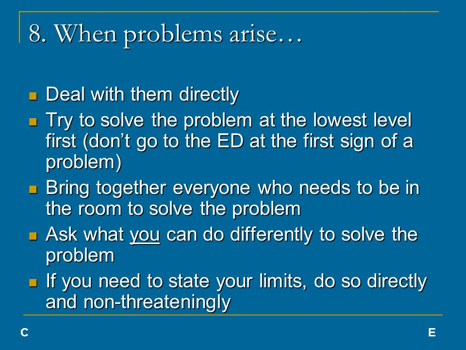 8. When problems arise… Deal with them directly Deal with them directly Try to solve the problem at the lowest level first (don't go to the ED at the
