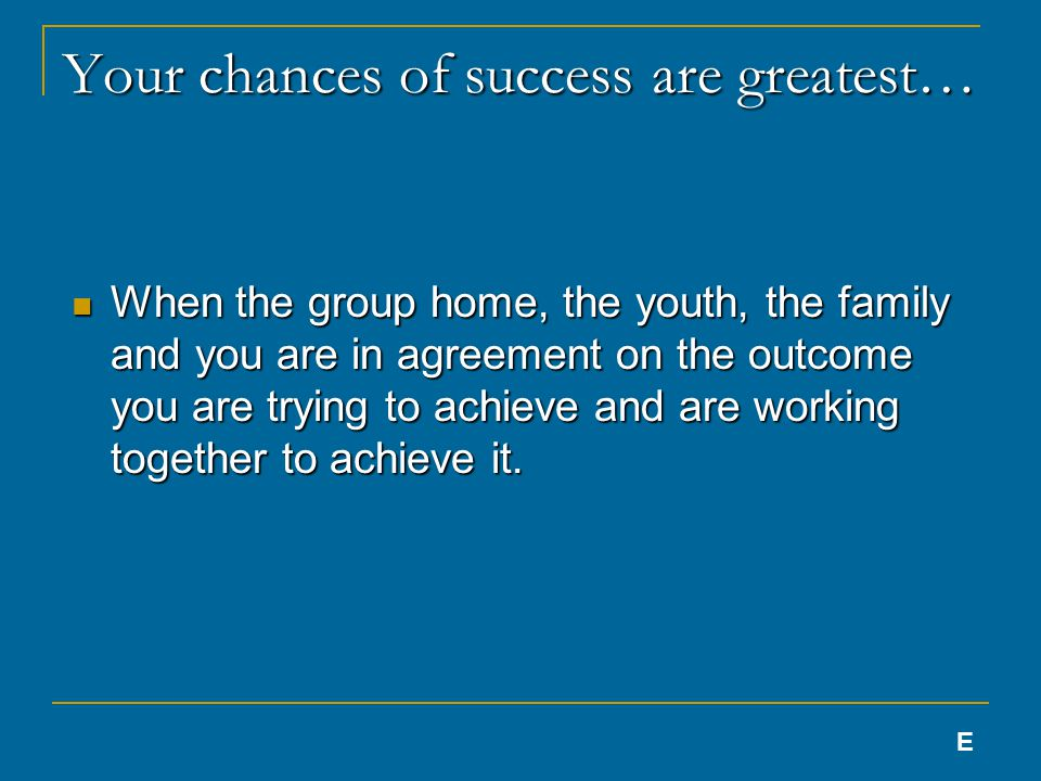 Your chances of success are greatest… When the group home, the youth, the family and you are in agreement on the outcome you are trying to achieve and are working together to achieve it.