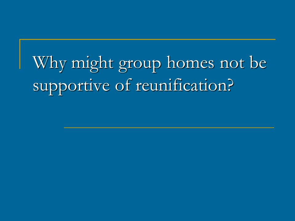 Why might group homes not be supportive of reunification
