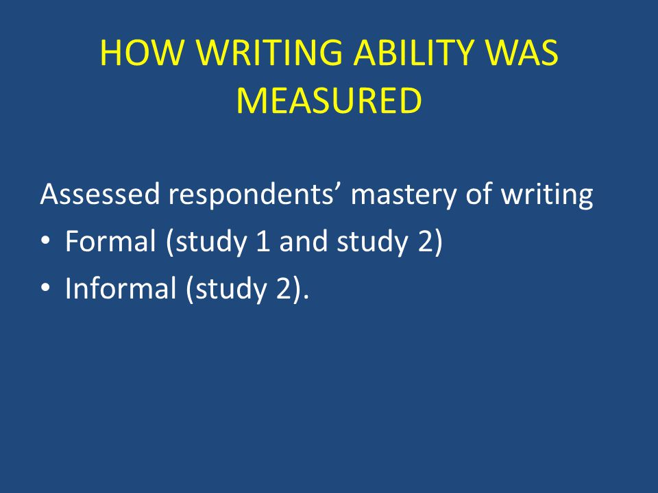 HOW WRITING ABILITY WAS MEASURED Assessed respondents' mastery of writing Formal (study 1 and study 2) Informal (study 2).