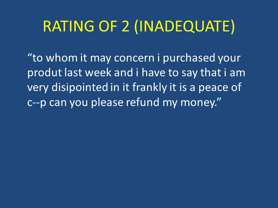 RATING OF 2 (INADEQUATE) to whom it may concern i purchased your produt last week and i have to say that i am very disipointed in it frankly it is a peace of c--p can you please refund my money.