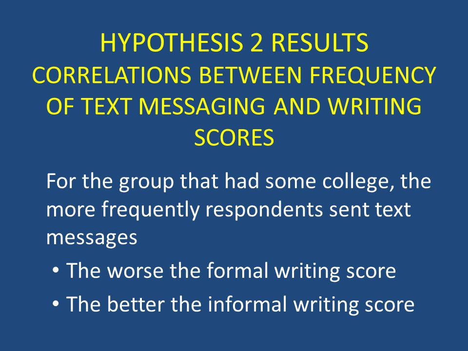 HYPOTHESIS 2 RESULTS CORRELATIONS BETWEEN FREQUENCY OF TEXT MESSAGING AND WRITING SCORES For the group that had some college, the more frequently respondents sent text messages The worse the formal writing score The better the informal writing score