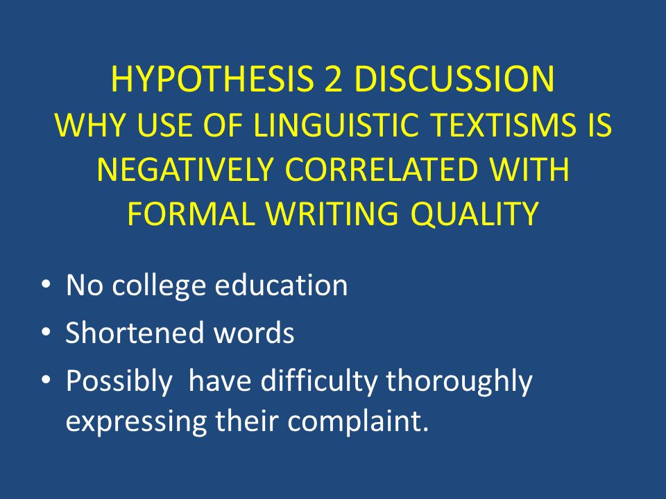 HYPOTHESIS 2 DISCUSSION WHY USE OF LINGUISTIC TEXTISMS IS NEGATIVELY CORRELATED WITH FORMAL WRITING QUALITY No college education Shortened words Possibly have difficulty thoroughly expressing their complaint.