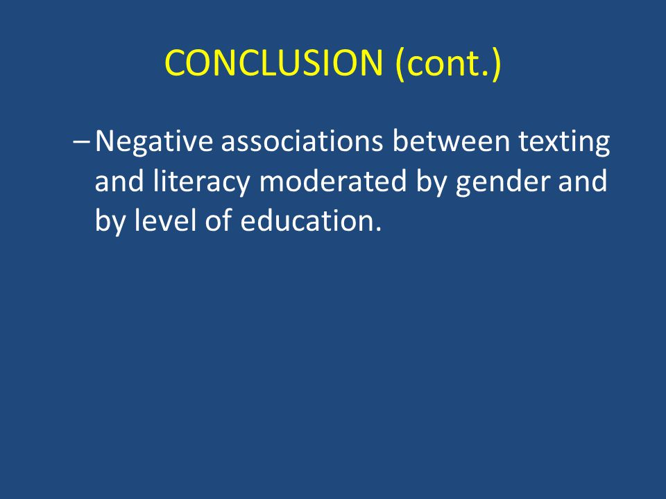 CONCLUSION (cont.) –Negative associations between texting and literacy moderated by gender and by level of education.