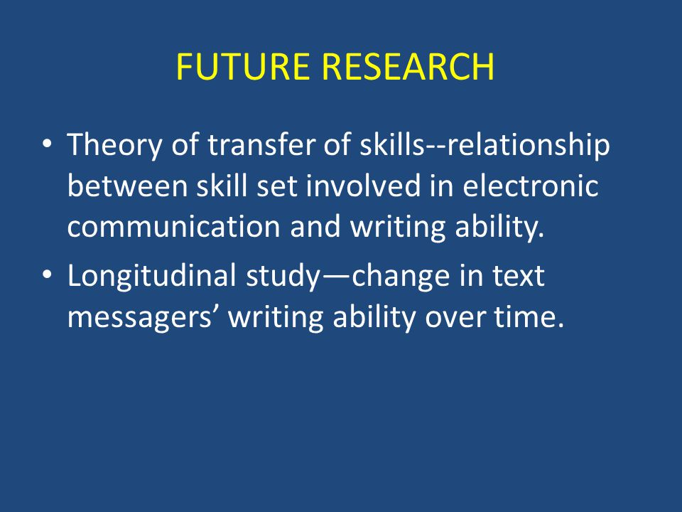 FUTURE RESEARCH Theory of transfer of skills--relationship between skill set involved in electronic communication and writing ability.