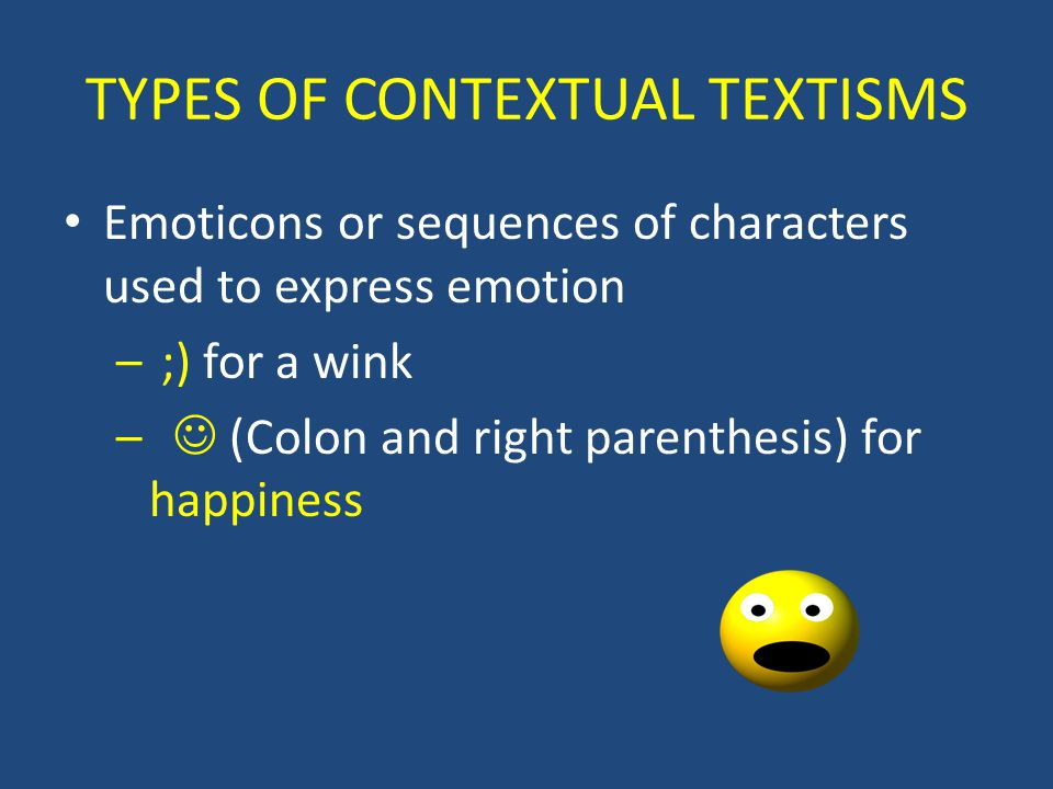 TYPES OF CONTEXTUAL TEXTISMS Emoticons or sequences of characters used to express emotion – ;) for a wink – (Colon and right parenthesis) for happiness