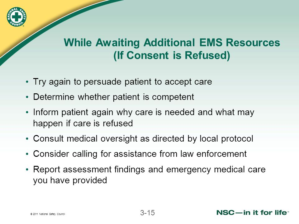 © 2011 National Safety Council 3-15 While Awaiting Additional EMS Resources (If Consent is Refused) Try again to persuade patient to accept care Deter