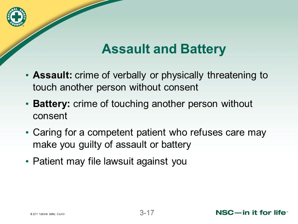 © 2011 National Safety Council 3-17 Assault and Battery Assault: crime of verbally or physically threatening to touch another person without consent Battery: crime of touching another person without consent Caring for a competent patient who refuses care may make you guilty of assault or battery Patient may file lawsuit against you