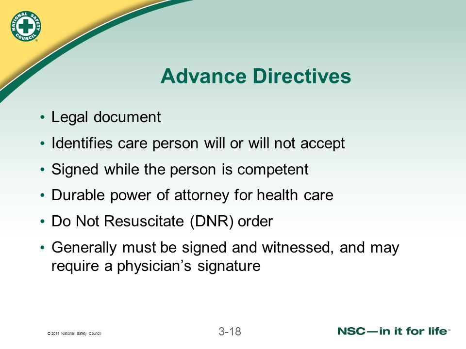 © 2011 National Safety Council 3-18 Advance Directives Legal document Identifies care person will or will not accept Signed while the person is competent Durable power of attorney for health care Do Not Resuscitate (DNR) order Generally must be signed and witnessed, and may require a physician's signature