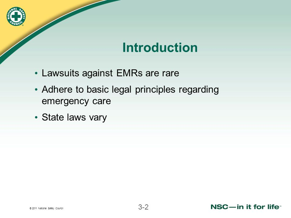 © 2011 National Safety Council 3-2 Introduction Lawsuits against EMRs are rare Adhere to basic legal principles regarding emergency care State laws vary