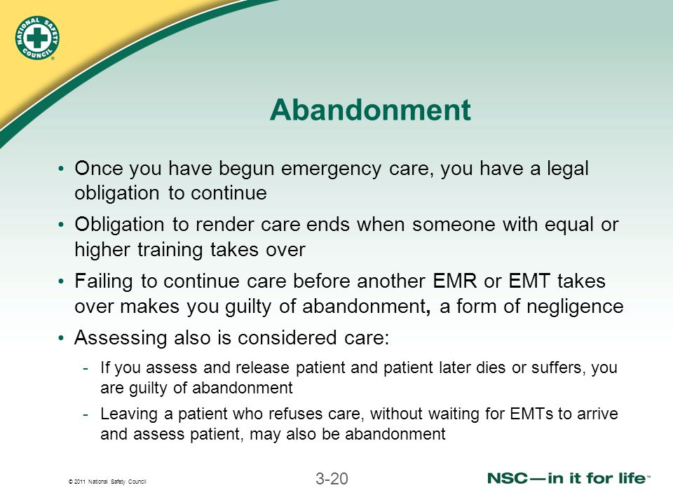 © 2011 National Safety Council 3-20 Abandonment Once you have begun emergency care, you have a legal obligation to continue Obligation to render care ends when someone with equal or higher training takes over Failing to continue care before another EMR or EMT takes over makes you guilty of abandonment, a form of negligence Assessing also is considered care: -If you assess and release patient and patient later dies or suffers, you are guilty of abandonment -Leaving a patient who refuses care, without waiting for EMTs to arrive and assess patient, may also be abandonment