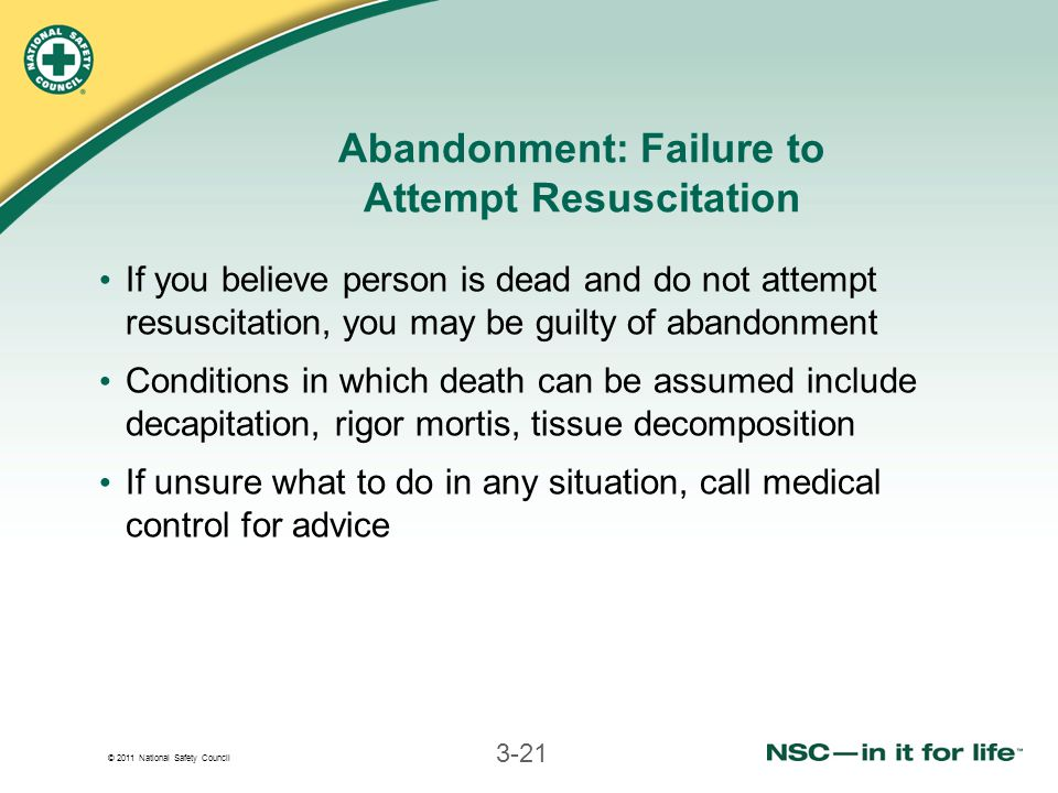 © 2011 National Safety Council 3-21 Abandonment: Failure to Attempt Resuscitation If you believe person is dead and do not attempt resuscitation, you may be guilty of abandonment Conditions in which death can be assumed include decapitation, rigor mortis, tissue decomposition If unsure what to do in any situation, call medical control for advice