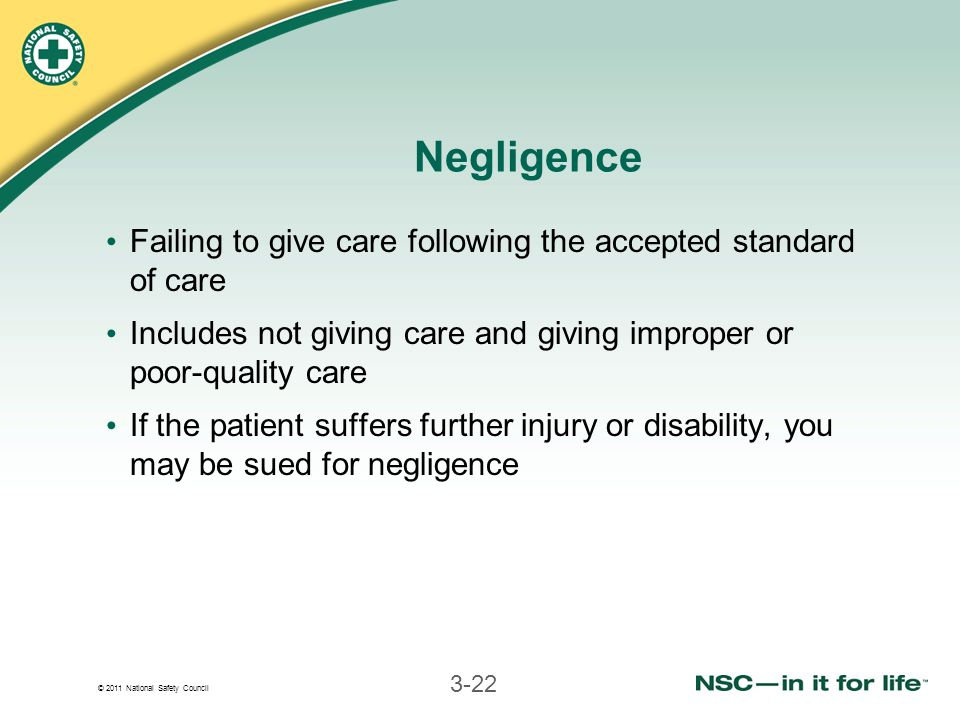 © 2011 National Safety Council 3-22 Negligence Failing to give care following the accepted standard of care Includes not giving care and giving improper or poor-quality care If the patient suffers further injury or disability, you may be sued for negligence