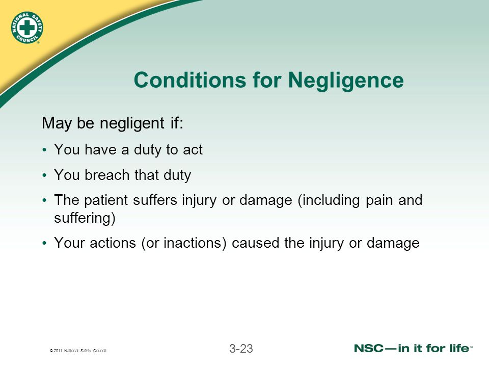 © 2011 National Safety Council 3-23 Conditions for Negligence May be negligent if: You have a duty to act You breach that duty The patient suffers injury or damage (including pain and suffering) Your actions (or inactions) caused the injury or damage