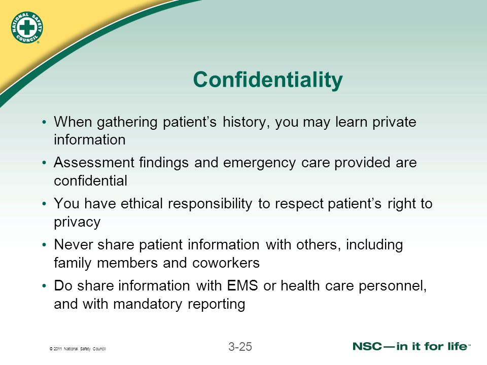 © 2011 National Safety Council 3-25 Confidentiality When gathering patient's history, you may learn private information Assessment findings and emerge