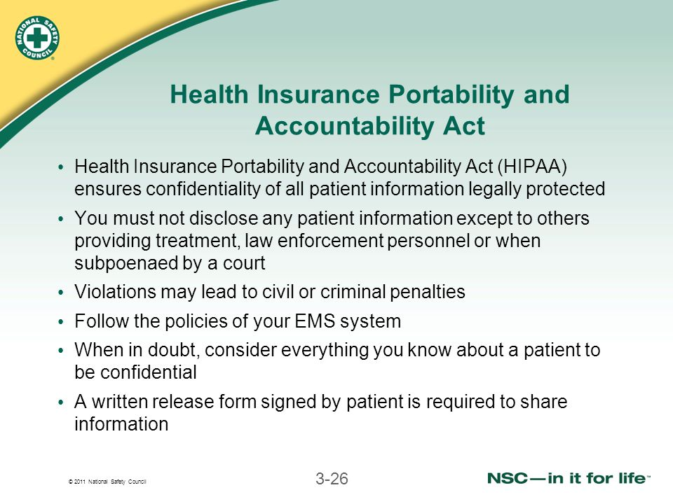 © 2011 National Safety Council 3-26 Health Insurance Portability and Accountability Act Health Insurance Portability and Accountability Act (HIPAA) ensures confidentiality of all patient information legally protected You must not disclose any patient information except to others providing treatment, law enforcement personnel or when subpoenaed by a court Violations may lead to civil or criminal penalties Follow the policies of your EMS system When in doubt, consider everything you know about a patient to be confidential A written release form signed by patient is required to share information