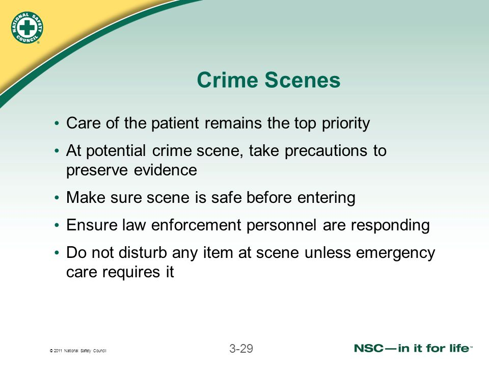 © 2011 National Safety Council 3-29 Crime Scenes Care of the patient remains the top priority At potential crime scene, take precautions to preserve evidence Make sure scene is safe before entering Ensure law enforcement personnel are responding Do not disturb any item at scene unless emergency care requires it