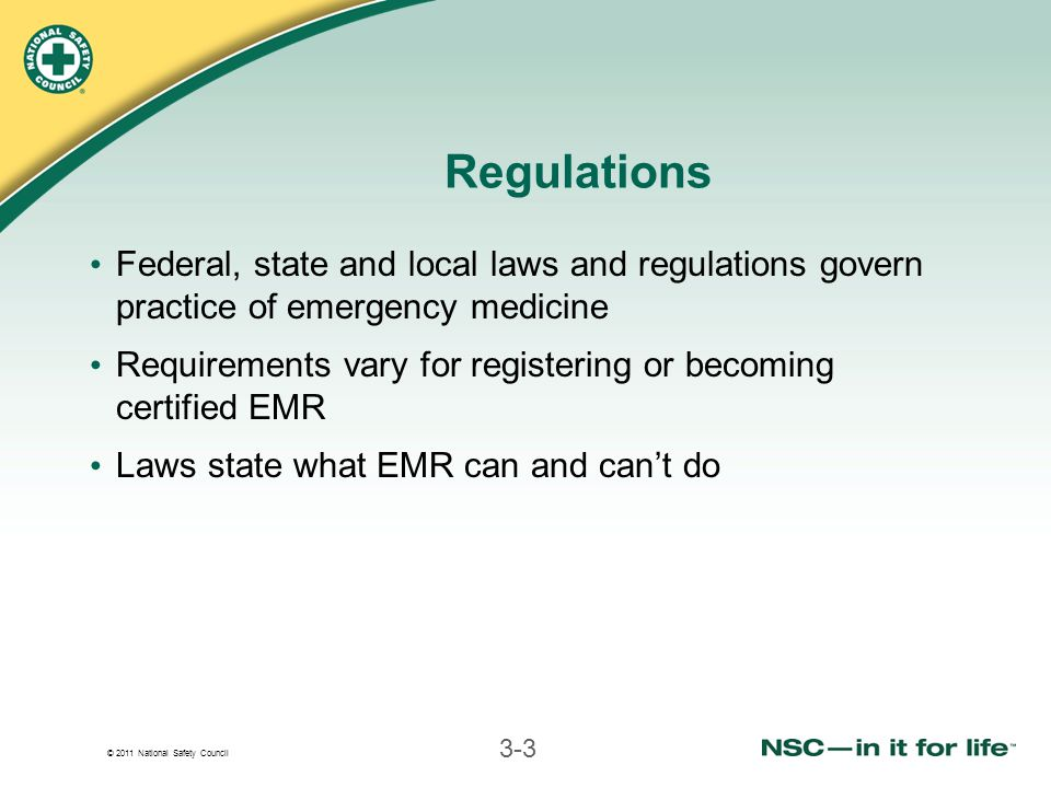 © 2011 National Safety Council 3-3 Regulations Federal, state and local laws and regulations govern practice of emergency medicine Requirements vary f
