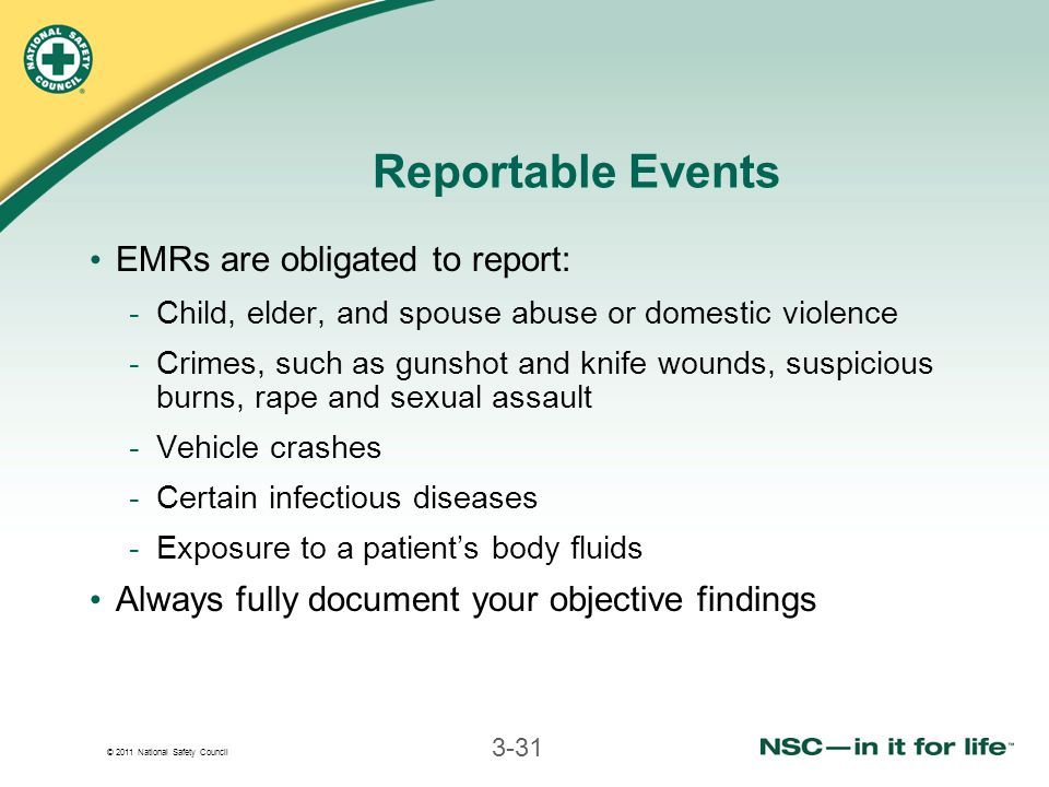 © 2011 National Safety Council 3-31 Reportable Events EMRs are obligated to report: -Child, elder, and spouse abuse or domestic violence -Crimes, such as gunshot and knife wounds, suspicious burns, rape and sexual assault -Vehicle crashes -Certain infectious diseases -Exposure to a patient's body fluids Always fully document your objective findings