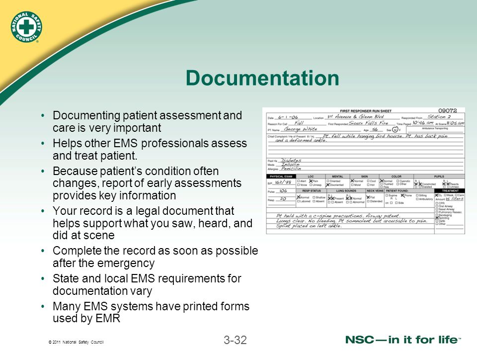 © 2011 National Safety Council 3-32 Documentation Documenting patient assessment and care is very important Helps other EMS professionals assess and treat patient.