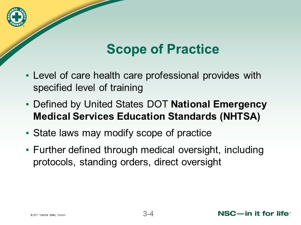 © 2011 National Safety Council 3-4 Scope of Practice Level of care health care professional provides with specified level of training Defined by United States DOT National Emergency Medical Services Education Standards (NHTSA) State laws may modify scope of practice Further defined through medical oversight, including protocols, standing orders, direct oversight
