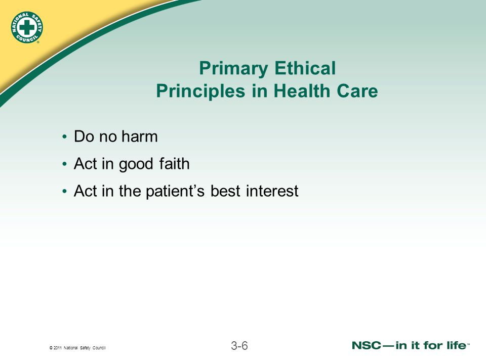 © 2011 National Safety Council 3-6 Primary Ethical Principles in Health Care Do no harm Act in good faith Act in the patient's best interest