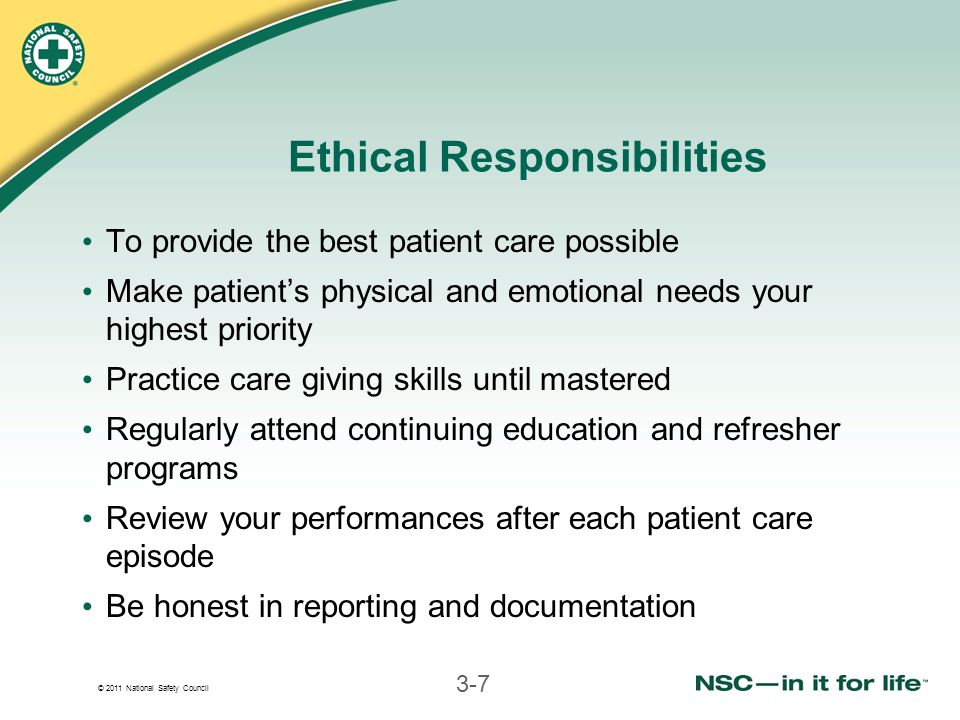 © 2011 National Safety Council 3-7 Ethical Responsibilities To provide the best patient care possible Make patient's physical and emotional needs your highest priority Practice care giving skills until mastered Regularly attend continuing education and refresher programs Review your performances after each patient care episode Be honest in reporting and documentation
