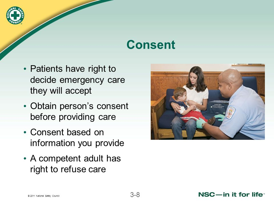 © 2011 National Safety Council 3-8 Consent Patients have right to decide emergency care they will accept Obtain person's consent before providing care Consent based on information you provide A competent adult has right to refuse care