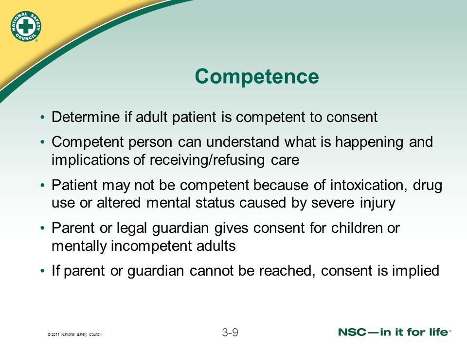 © 2011 National Safety Council 3-9 Competence Determine if adult patient is competent to consent Competent person can understand what is happening and implications of receiving/refusing care Patient may not be competent because of intoxication, drug use or altered mental status caused by severe injury Parent or legal guardian gives consent for children or mentally incompetent adults If parent or guardian cannot be reached, consent is implied