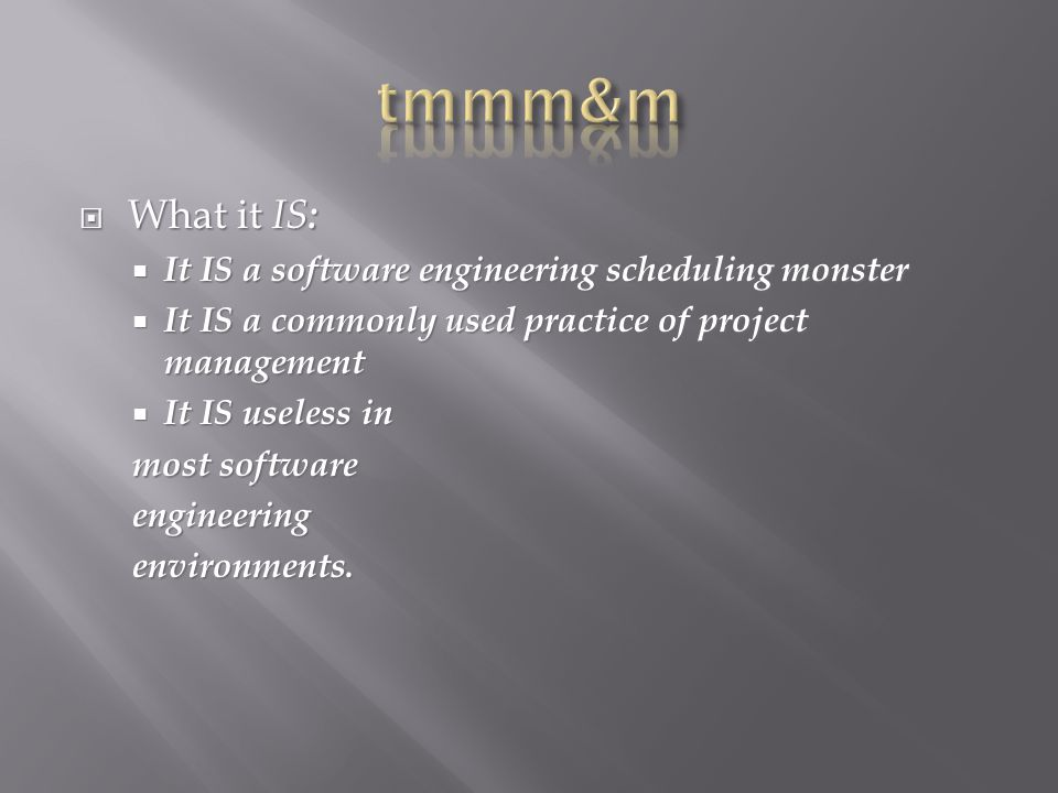  What it IS :  It IS a software engineering scheduling monster  It IS a commonly used practice of project management  It IS useless in most software engineeringenvironments.