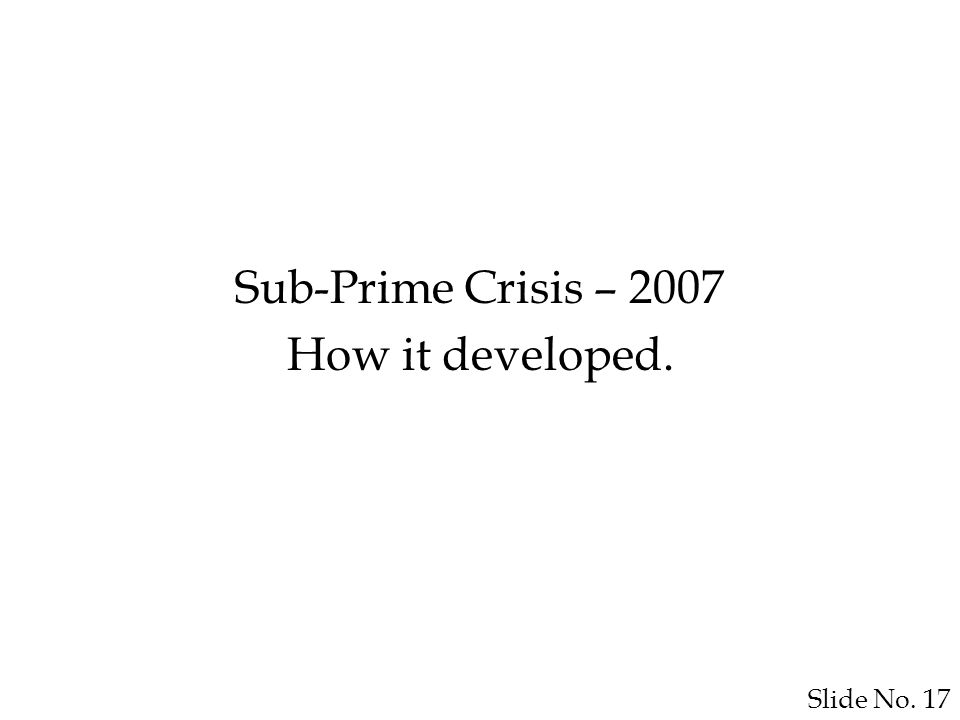 Slide No. 17 Sub-Prime Crisis – 2007 How it developed.