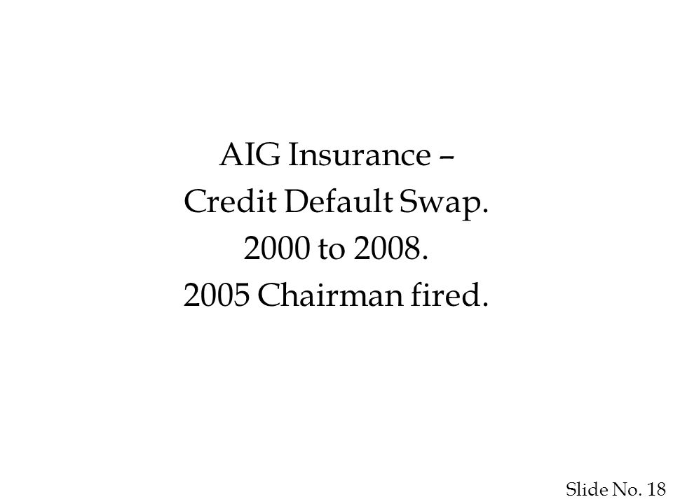 Slide No. 18 AIG Insurance – Credit Default Swap. 2000 to 2008. 2005 Chairman fired.