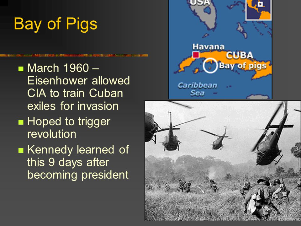 Bay of Pigs March 1960 – Eisenhower allowed CIA to train Cuban exiles for invasion Hoped to trigger revolution Kennedy learned of this 9 days after be