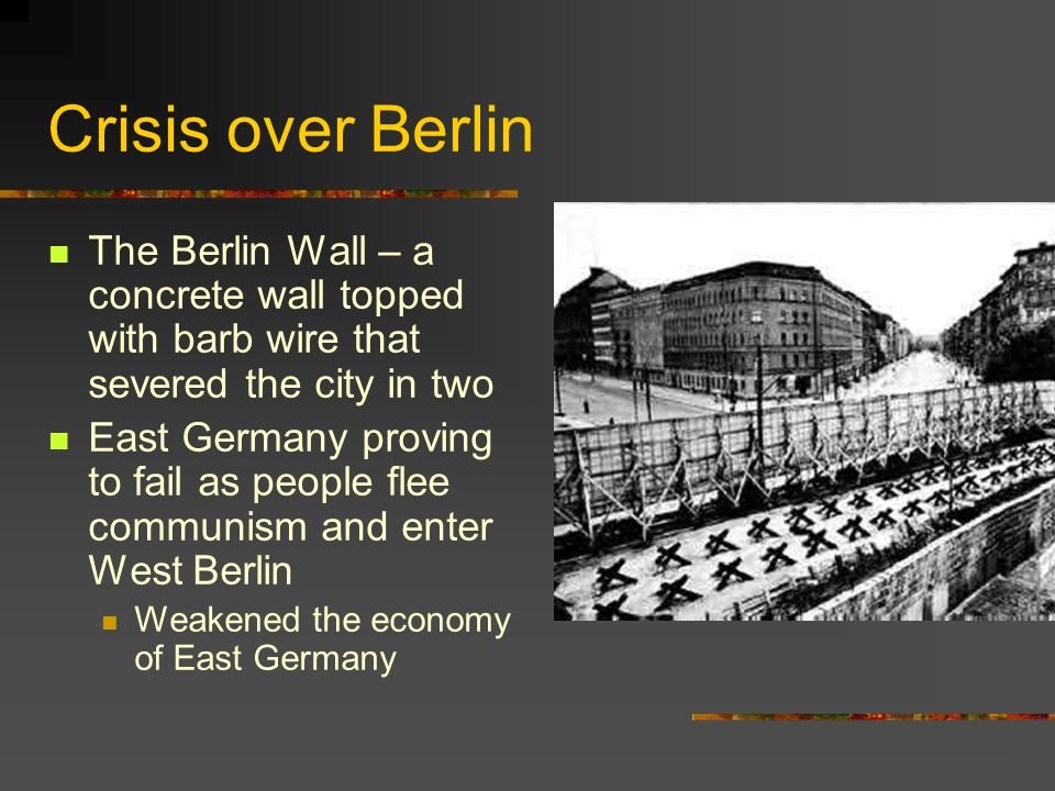 Crisis over Berlin The Berlin Wall – a concrete wall topped with barb wire that severed the city in two East Germany proving to fail as people flee co