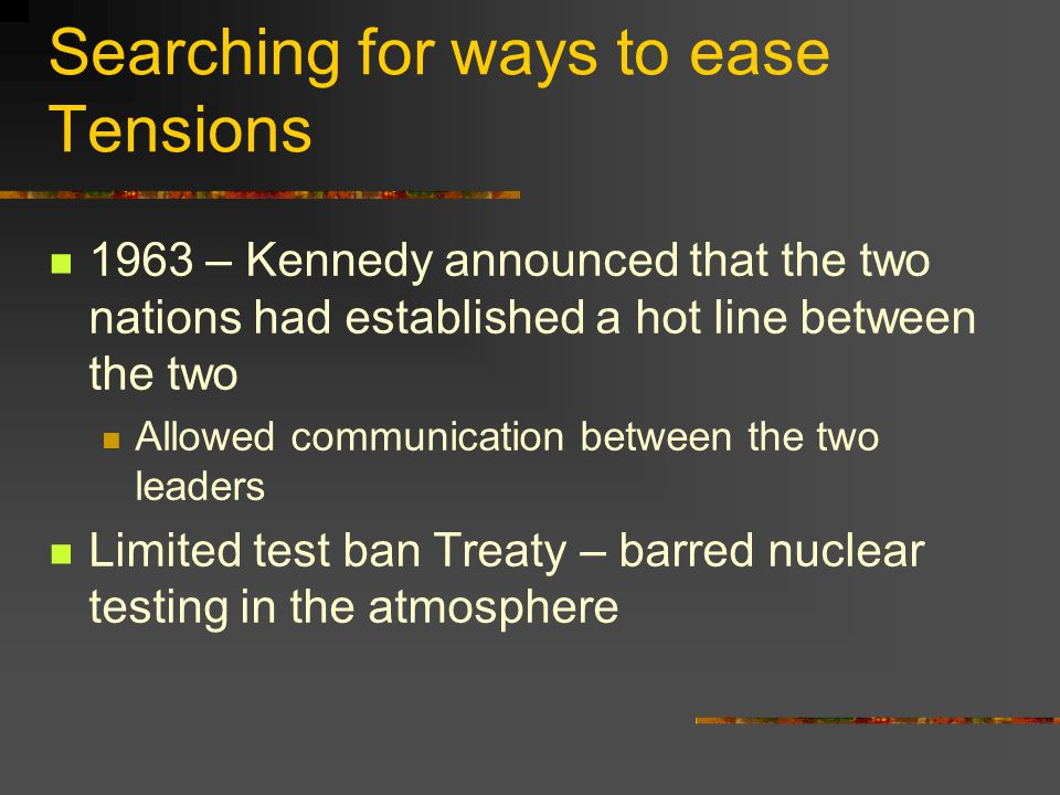 Searching for ways to ease Tensions 1963 – Kennedy announced that the two nations had established a hot line between the two Allowed communication bet