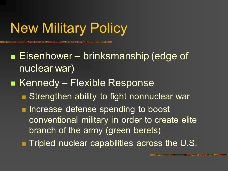 New Military Policy Eisenhower – brinksmanship (edge of nuclear war) Kennedy – Flexible Response Strengthen ability to fight nonnuclear war Increase d