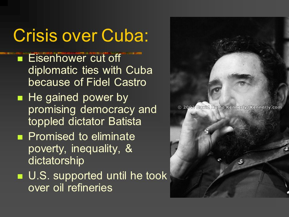 Crisis over Cuba: Eisenhower cut off diplomatic ties with Cuba because of Fidel Castro He gained power by promising democracy and toppled dictator Bat