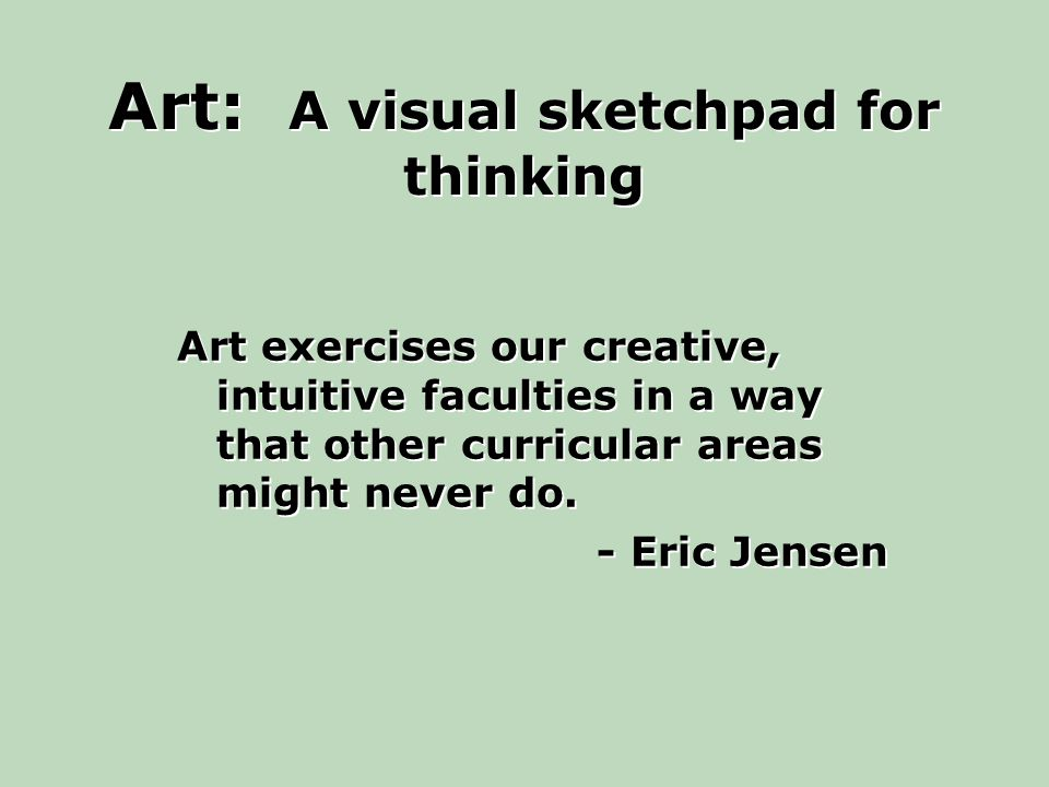 Art: A visual sketchpad for thinking Art exercises our creative, intuitive faculties in a way that other curricular areas might never do.