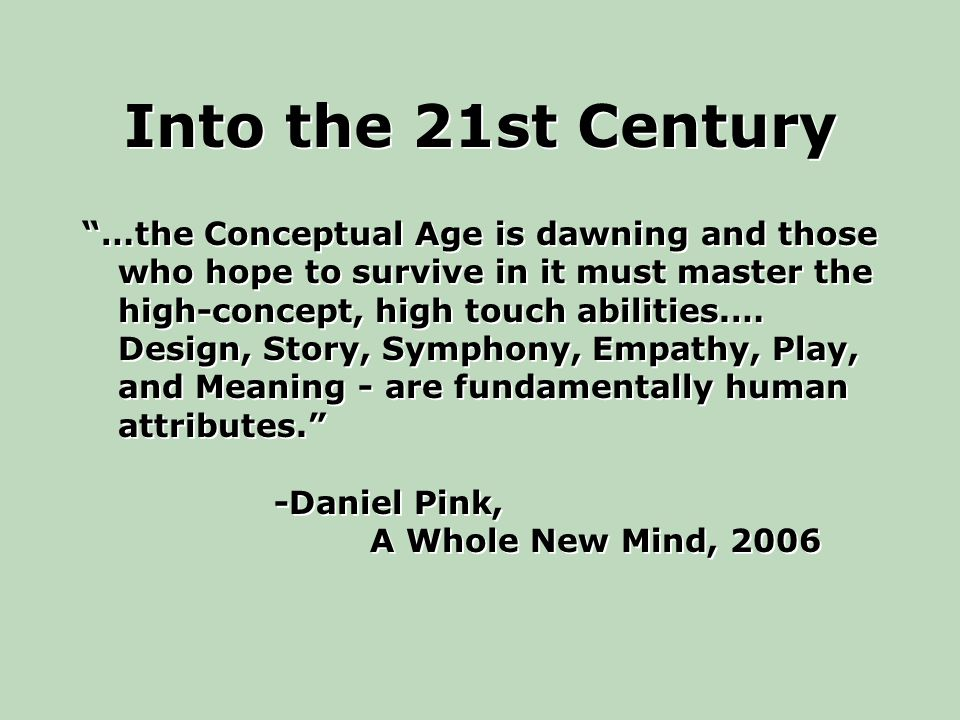 Into the 21st Century …the Conceptual Age is dawning and those who hope to survive in it must master the high-concept, high touch abilities.… Design, Story, Symphony, Empathy, Play, and Meaning - are fundamentally human attributes. -Daniel Pink, A Whole New Mind, 2006 …the Conceptual Age is dawning and those who hope to survive in it must master the high-concept, high touch abilities.… Design, Story, Symphony, Empathy, Play, and Meaning - are fundamentally human attributes. -Daniel Pink, A Whole New Mind, 2006