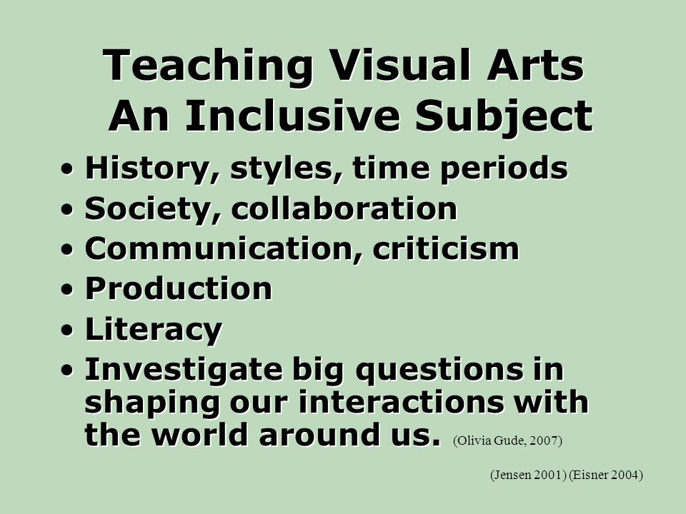 Teaching Visual Arts An Inclusive Subject History, styles, time periods Society, collaboration Communication, criticism Production Literacy Investigate big questions in shaping our interactions with the world around us.