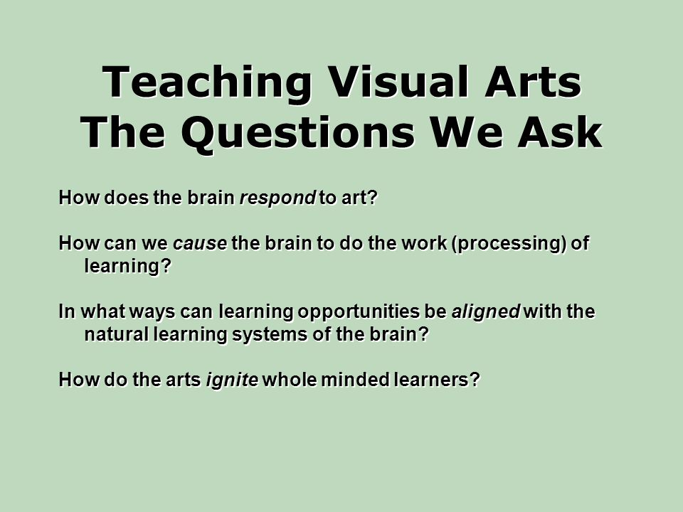 Teaching Visual Arts The Questions We Ask How does the brain respond to art.
