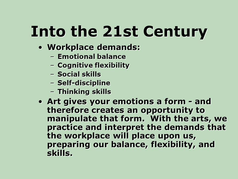 Into the 21st Century Workplace demands: –Emotional balance –Cognitive flexibility –Social skills –Self-discipline –Thinking skills Art gives your emotions a form - and therefore creates an opportunity to manipulate that form.
