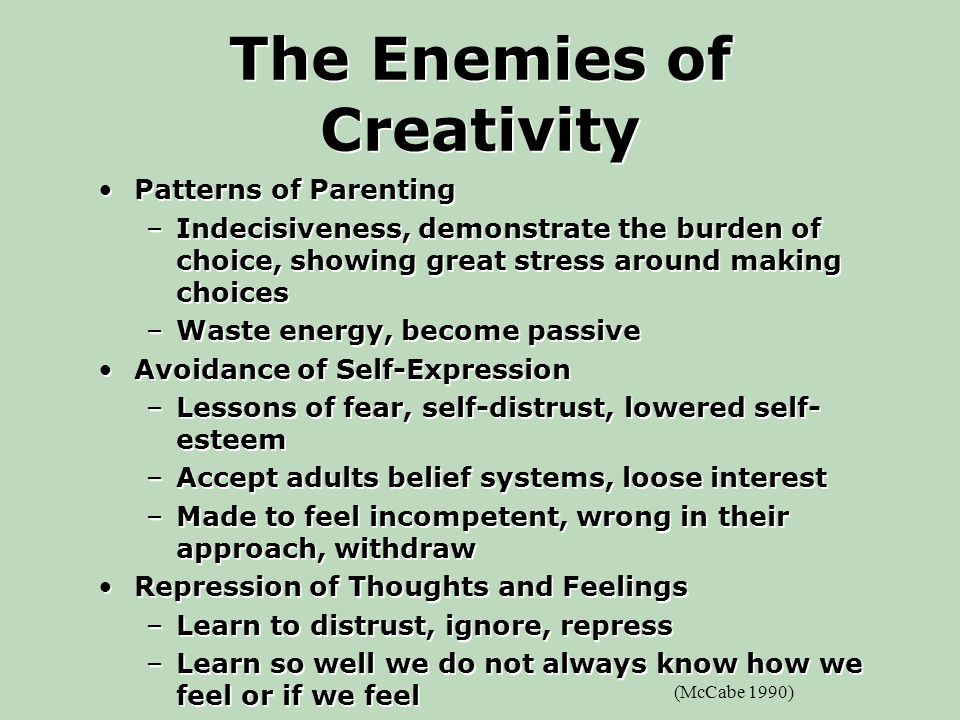 The Enemies of Creativity Patterns of Parenting –Indecisiveness, demonstrate the burden of choice, showing great stress around making choices –Waste energy, become passive Avoidance of Self-Expression –Lessons of fear, self-distrust, lowered self- esteem –Accept adults belief systems, loose interest –Made to feel incompetent, wrong in their approach, withdraw Repression of Thoughts and Feelings –Learn to distrust, ignore, repress –Learn so well we do not always know how we feel or if we feel Patterns of Parenting –Indecisiveness, demonstrate the burden of choice, showing great stress around making choices –Waste energy, become passive Avoidance of Self-Expression –Lessons of fear, self-distrust, lowered self- esteem –Accept adults belief systems, loose interest –Made to feel incompetent, wrong in their approach, withdraw Repression of Thoughts and Feelings –Learn to distrust, ignore, repress –Learn so well we do not always know how we feel or if we feel (McCabe 1990)