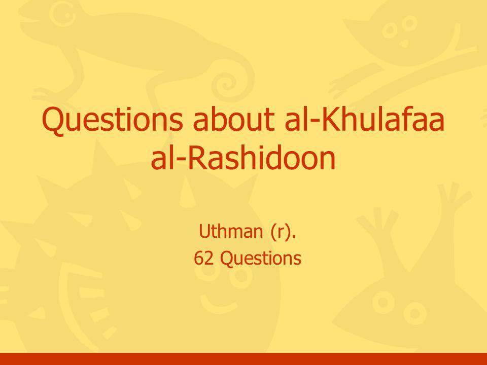 Uthman (r). 62 Questions Questions about al-Khulafaa al-Rashidoon