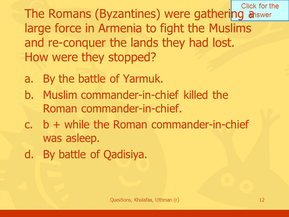 Click for the answer Questions, Khulafaa, Uthman (r)12 The Romans (Byzantines) were gathering a large force in Armenia to fight the Muslims and re-conquer the lands they had lost.