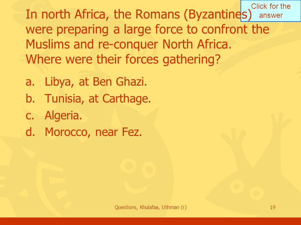 Click for the answer Questions, Khulafaa, Uthman (r)19 In north Africa, the Romans (Byzantines) were preparing a large force to confront the Muslims and re-conquer North Africa.